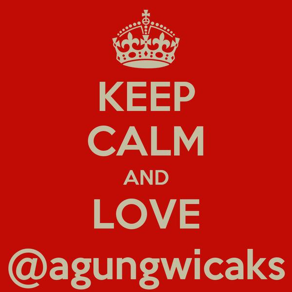 KEEP CALM AND LOVE @agungwicaks