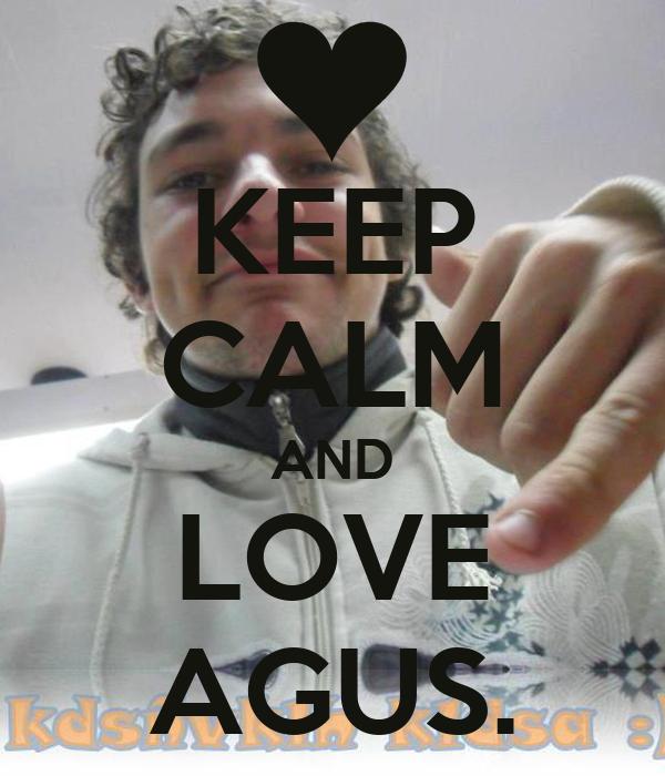 KEEP CALM AND LOVE AGUS.