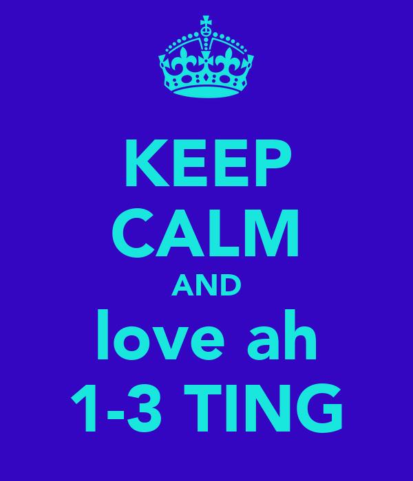KEEP CALM AND love ah 1-3 TING