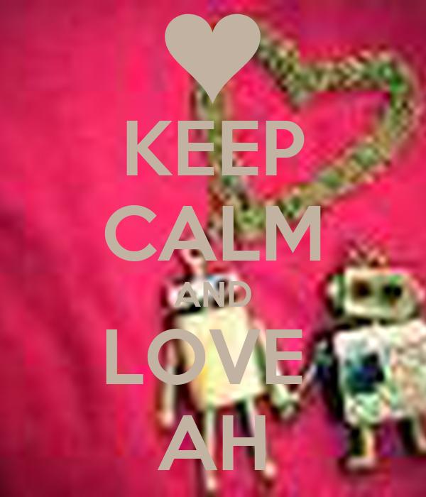 KEEP CALM AND LOVE  AH