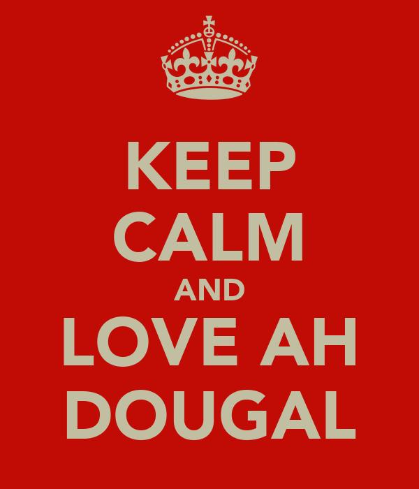 KEEP CALM AND LOVE AH DOUGAL