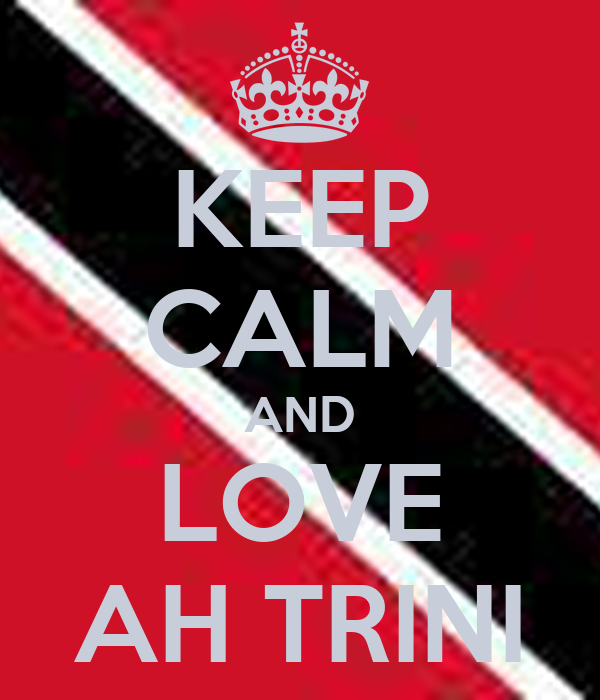 KEEP CALM AND LOVE AH TRINI