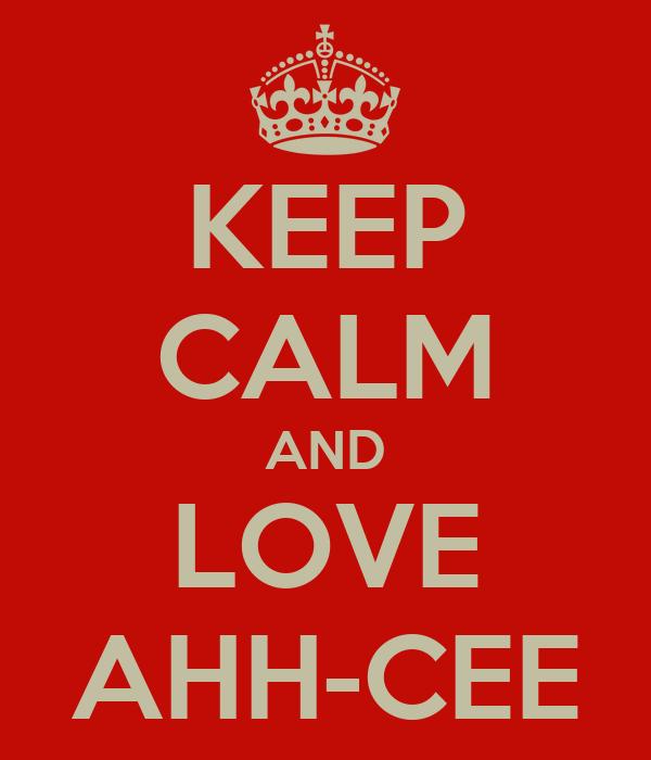 KEEP CALM AND LOVE AHH-CEE