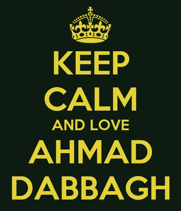 KEEP CALM AND LOVE AHMAD DABBAGH