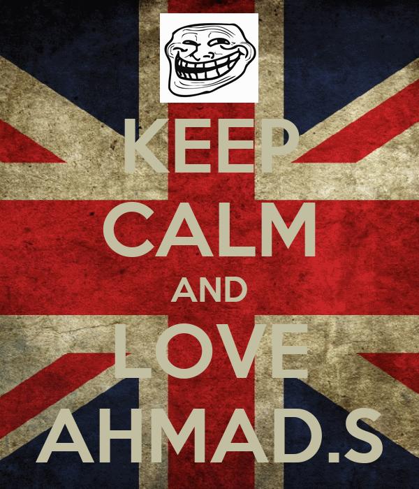 KEEP CALM AND LOVE AHMAD.S