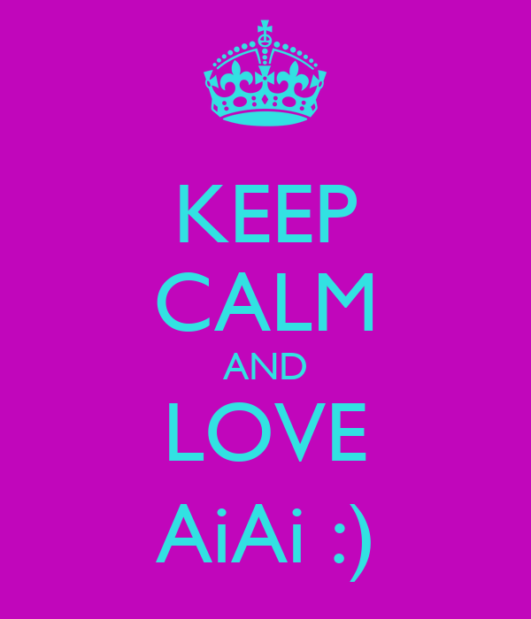 KEEP CALM AND LOVE AiAi :)