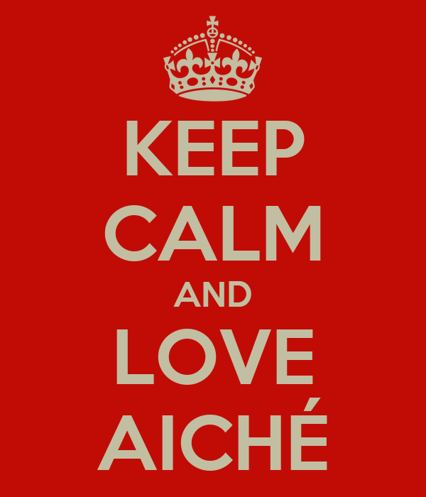 KEEP CALM AND LOVE AICHÉ