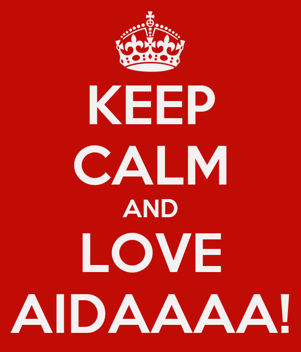 KEEP CALM AND LOVE AIDAAAA!