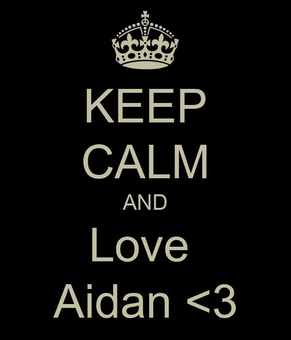KEEP CALM AND Love  Aidan <3