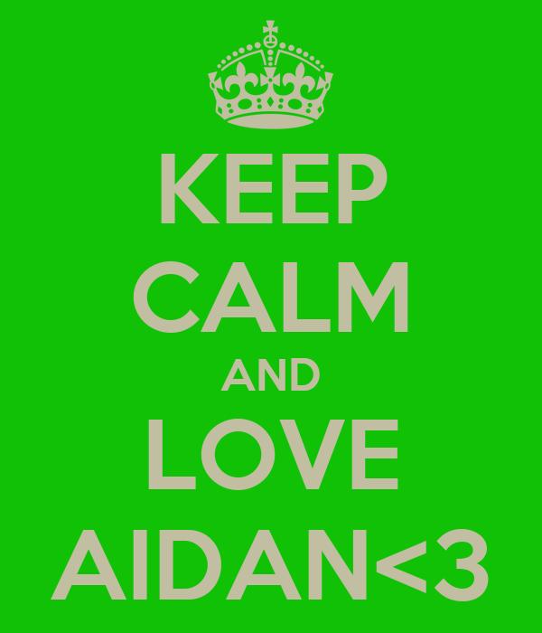 KEEP CALM AND LOVE AIDAN<3