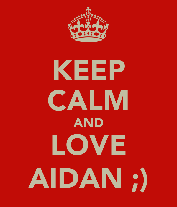 KEEP CALM AND LOVE AIDAN ;)
