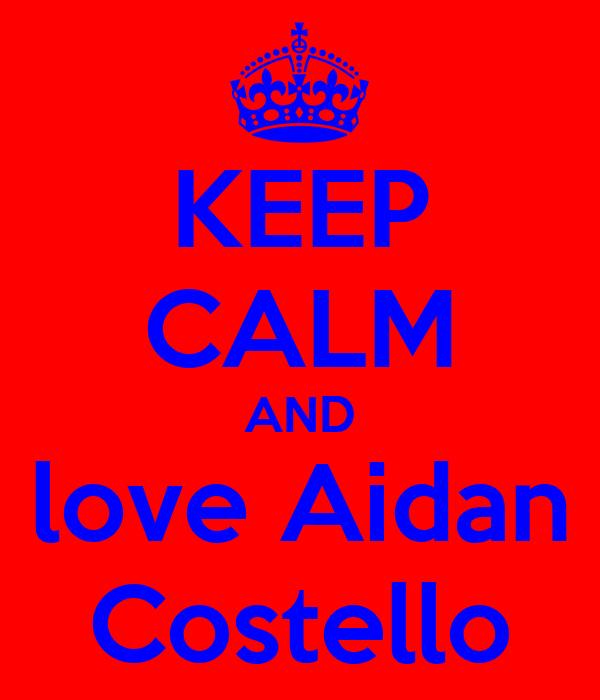 KEEP CALM AND love Aidan Costello