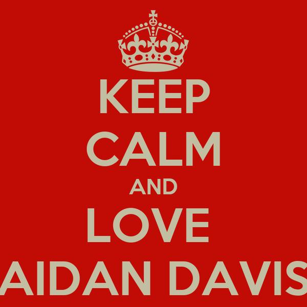 KEEP CALM AND LOVE  AIDAN DAVIS