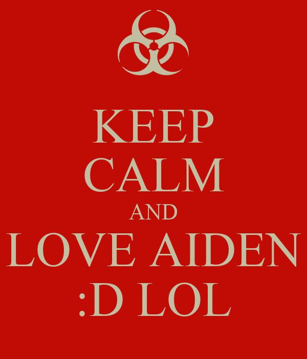 KEEP CALM AND LOVE AIDEN :D LOL