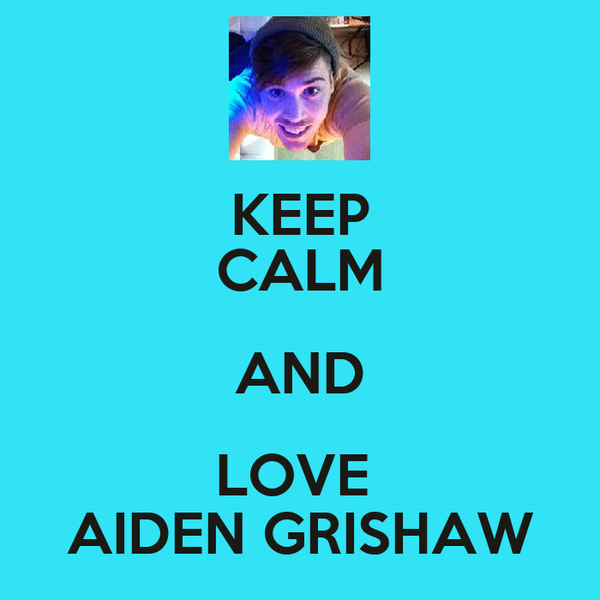 KEEP CALM AND LOVE  AIDEN GRISHAW