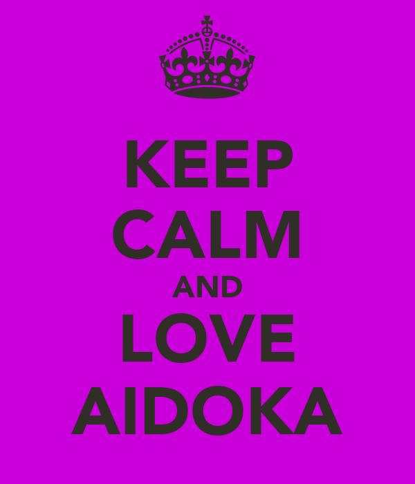 KEEP CALM AND LOVE AIDOKA