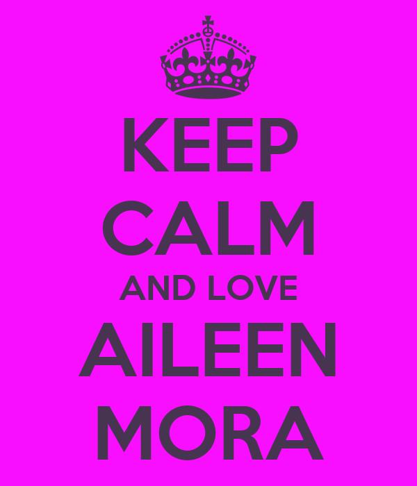 KEEP CALM AND LOVE AILEEN MORA