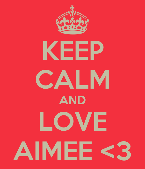 KEEP CALM AND LOVE AIMEE <3