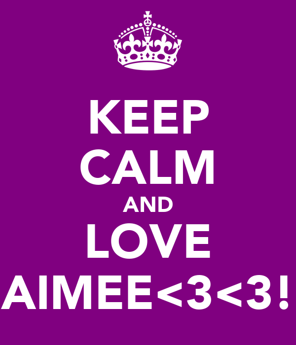 KEEP CALM AND LOVE AIMEE<3<3!