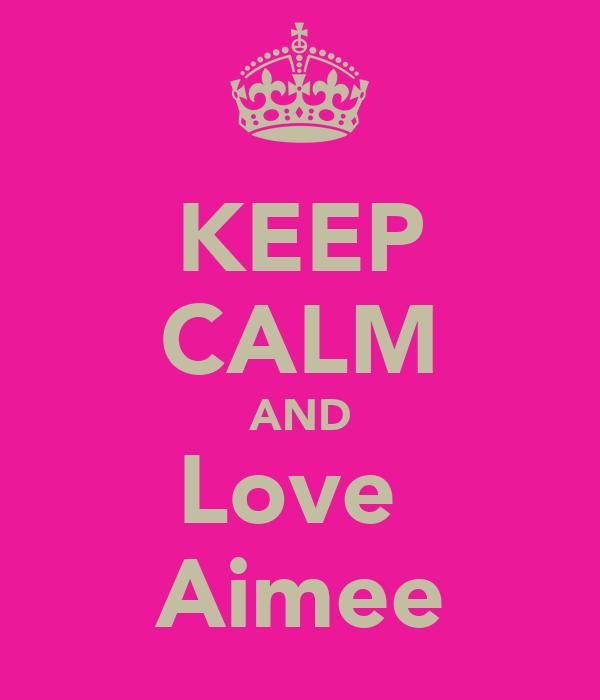 KEEP CALM AND Love  Aimee