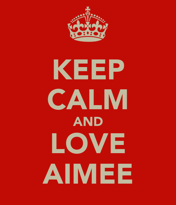KEEP CALM AND LOVE AIMEE