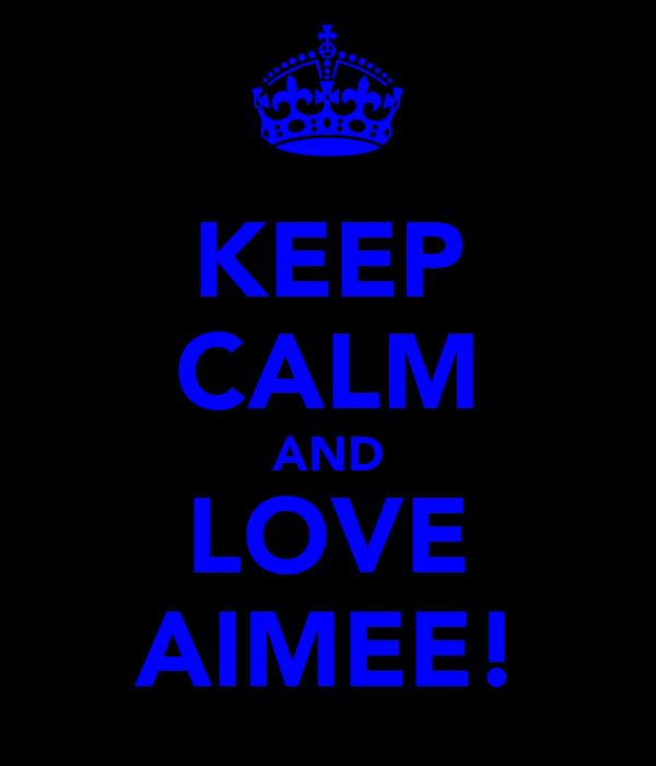 KEEP CALM AND LOVE AIMEE!
