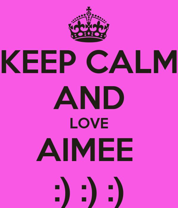 KEEP CALM AND LOVE AIMEE  :) :) :)
