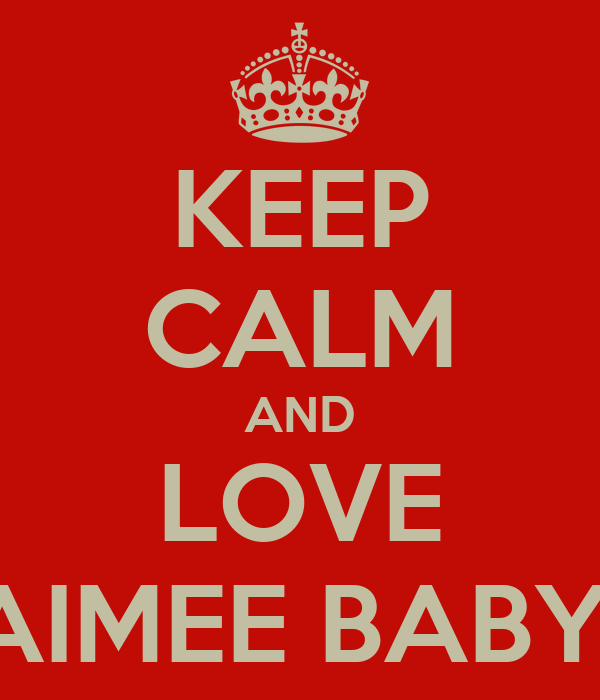 KEEP CALM AND LOVE AIMEE BABY