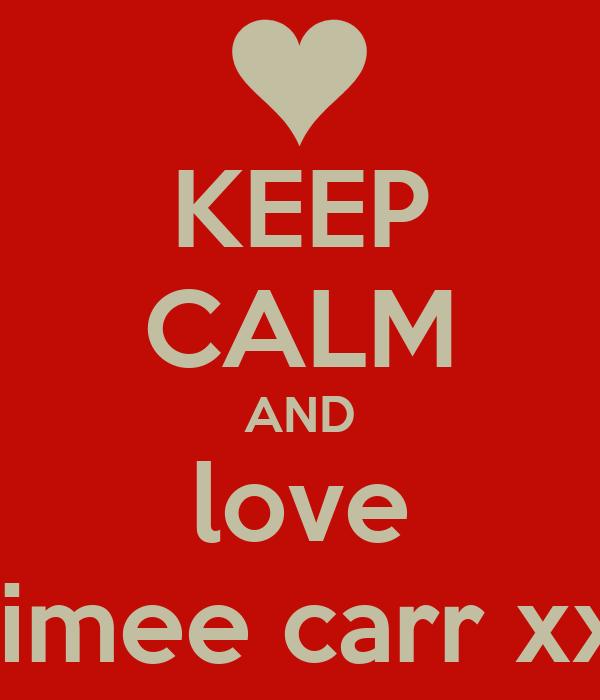 KEEP CALM AND love aimee carr xx