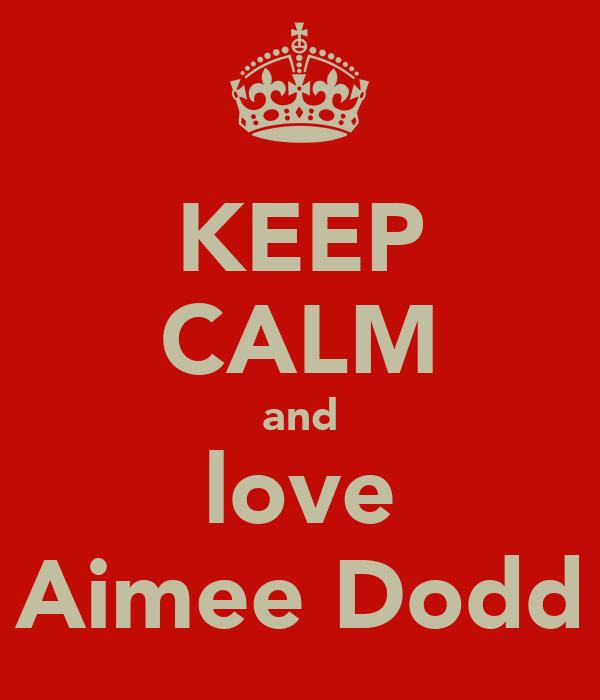 KEEP CALM and love Aimee Dodd