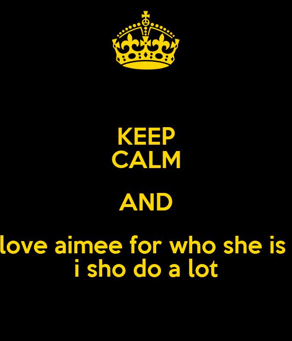 KEEP CALM AND love aimee for who she is  i sho do a lot
