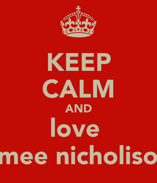 KEEP CALM AND love  aimee nicholison