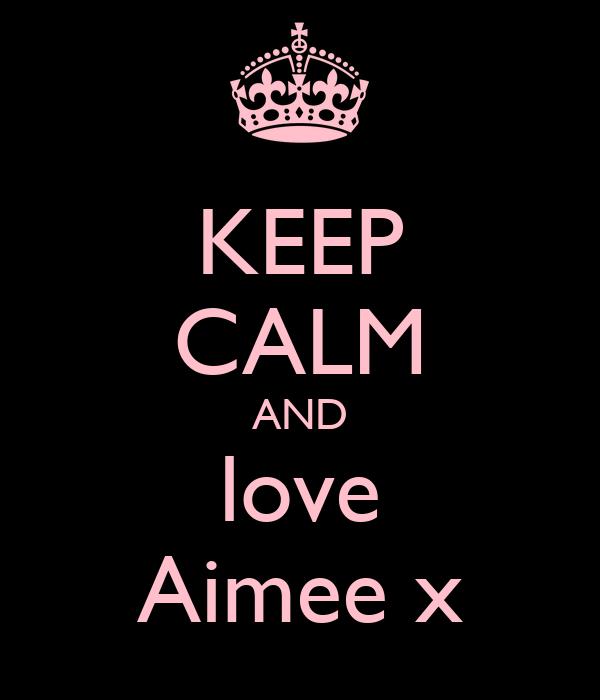 KEEP CALM AND love Aimee x