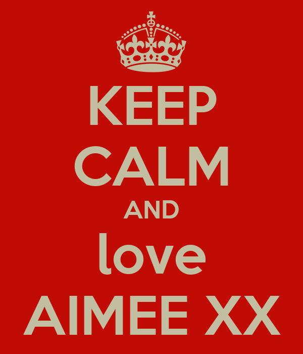 KEEP CALM AND love AIMEE XX