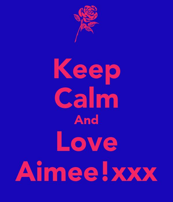 Keep Calm And Love Aimee!xxx