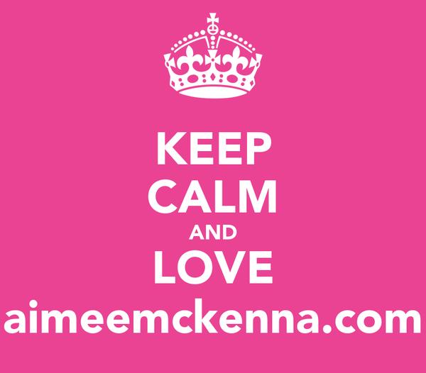 KEEP CALM AND LOVE aimeemckenna.com
