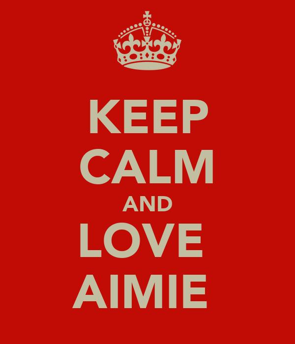 KEEP CALM AND LOVE  AIMIE