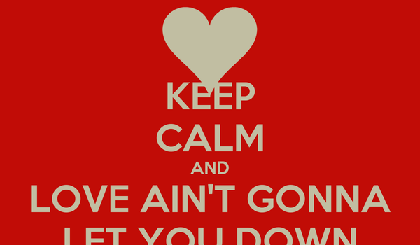 KEEP CALM AND LOVE AIN'T GONNA LET YOU DOWN
