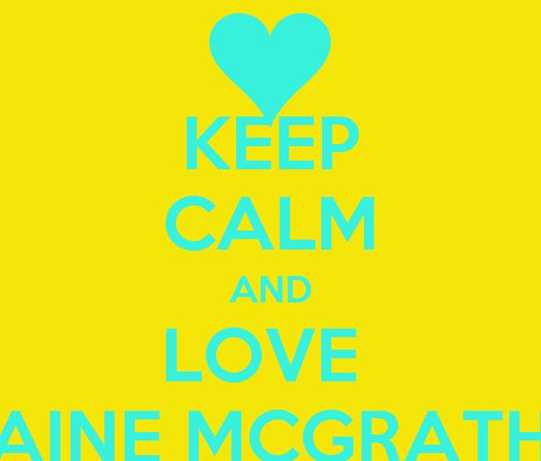 KEEP CALM AND LOVE  AINE MCGRATH