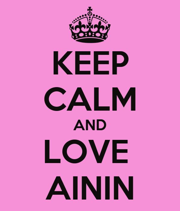 KEEP CALM AND LOVE  AININ