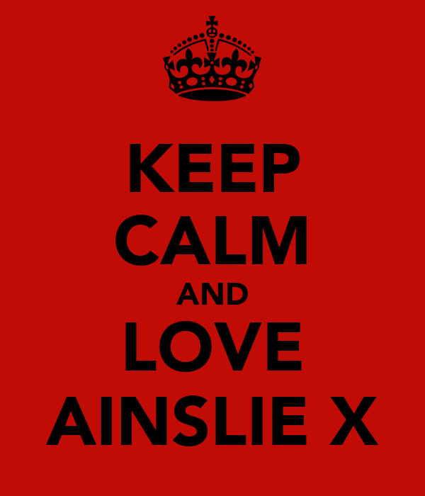 KEEP CALM AND LOVE AINSLIE X