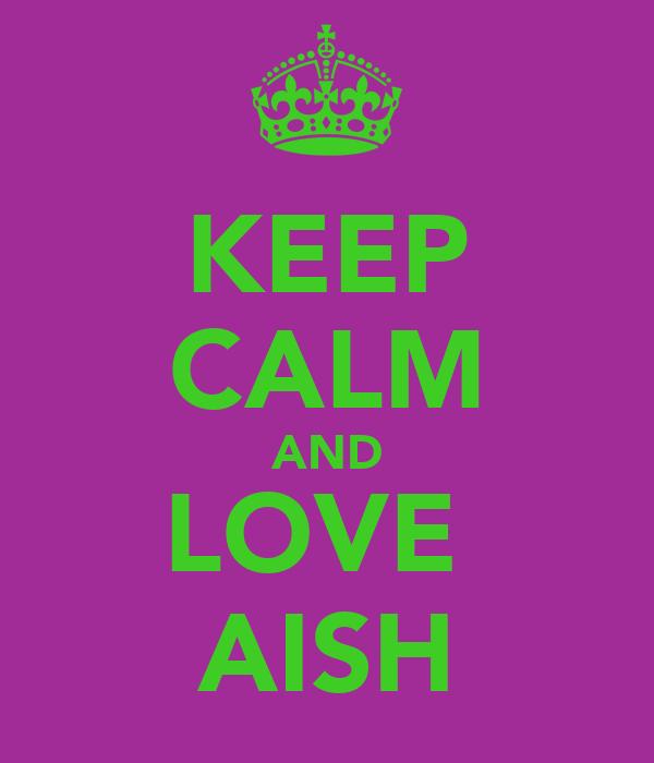 KEEP CALM AND LOVE  AISH