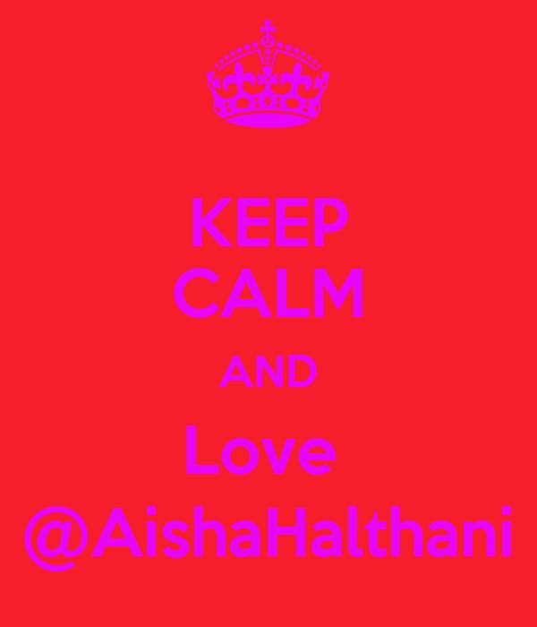 KEEP CALM AND Love  @AishaHalthani