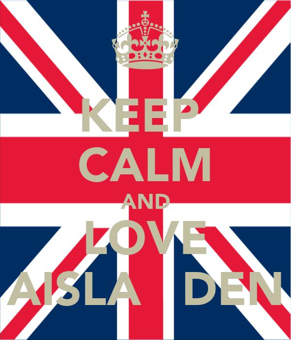 KEEP  CALM AND LOVE AISLA   DEN