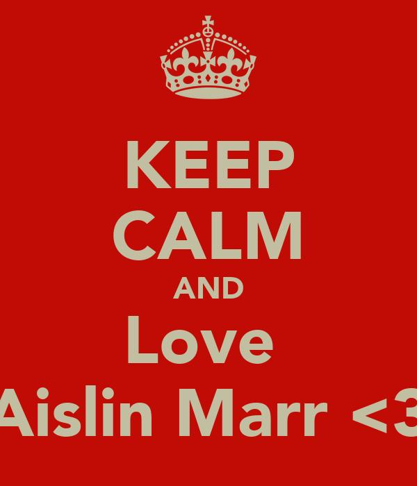 KEEP CALM AND Love  Aislin Marr <3