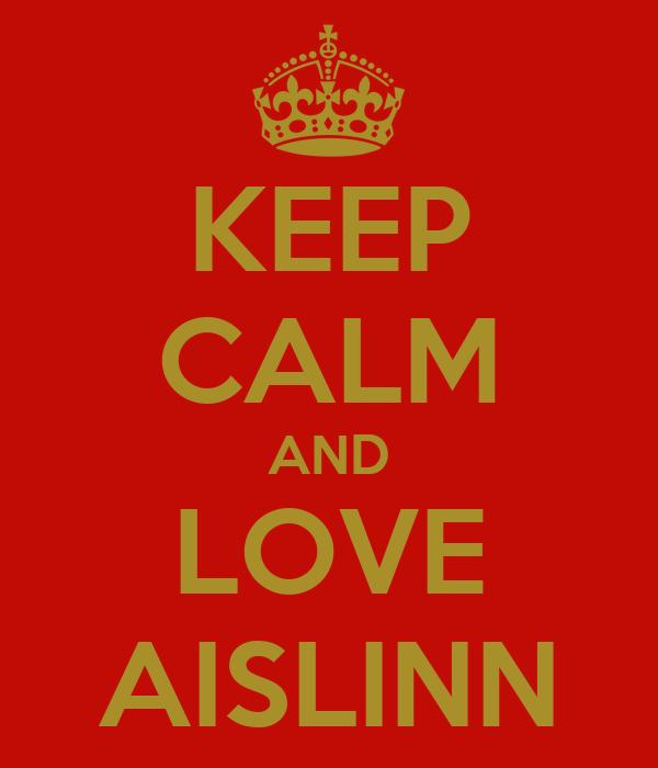 KEEP CALM AND LOVE AISLINN