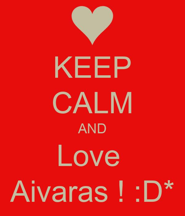 KEEP CALM AND Love  Aivaras ! :D*