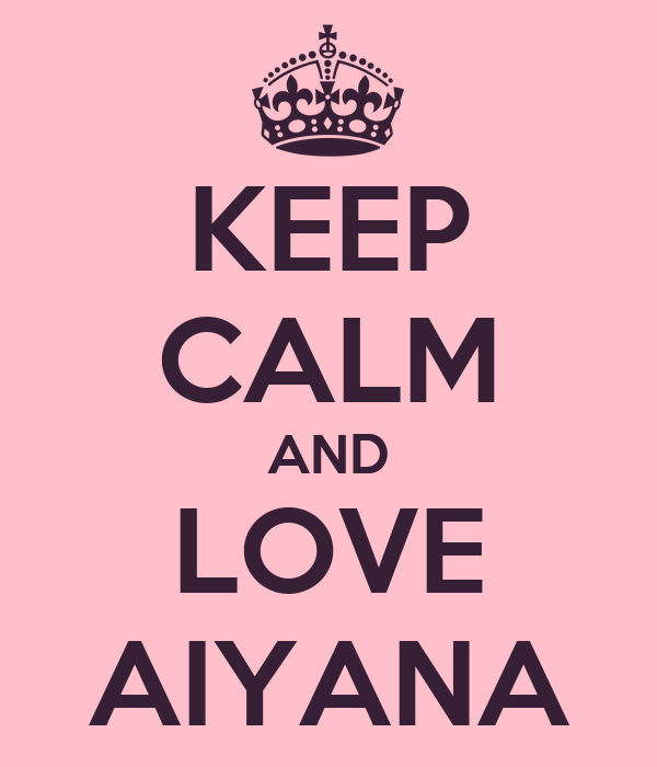 KEEP CALM AND LOVE AIYANA