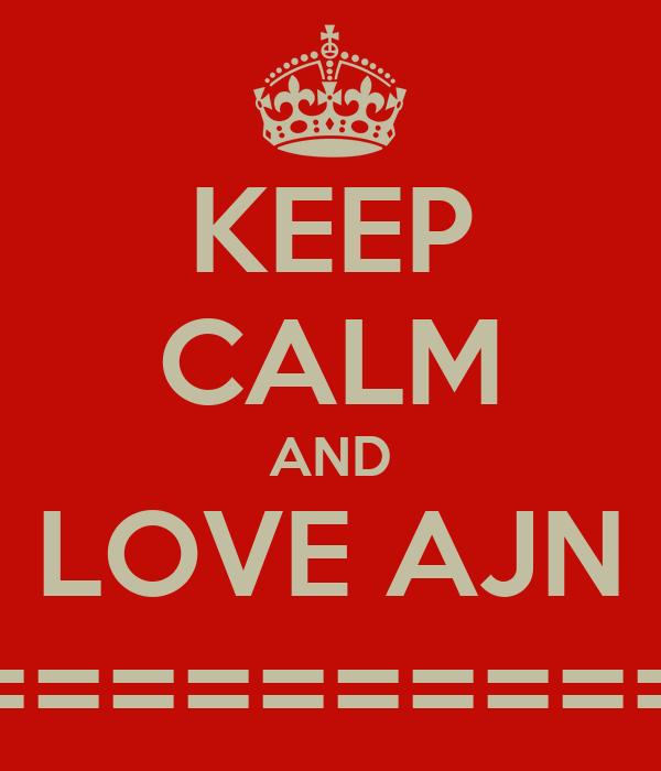 KEEP CALM AND LOVE AJN ================