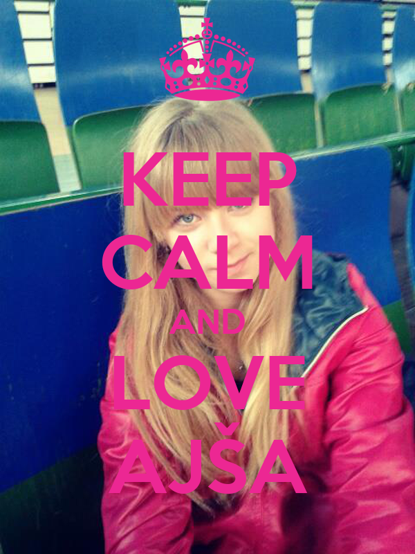 KEEP CALM AND LOVE AJŠA